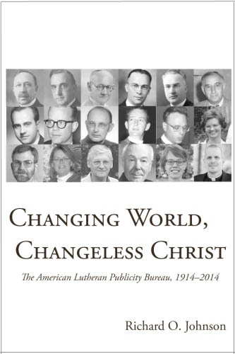 Changing World, Changeless Christ: The American Lutheran Publicity Bureau 1914-2014